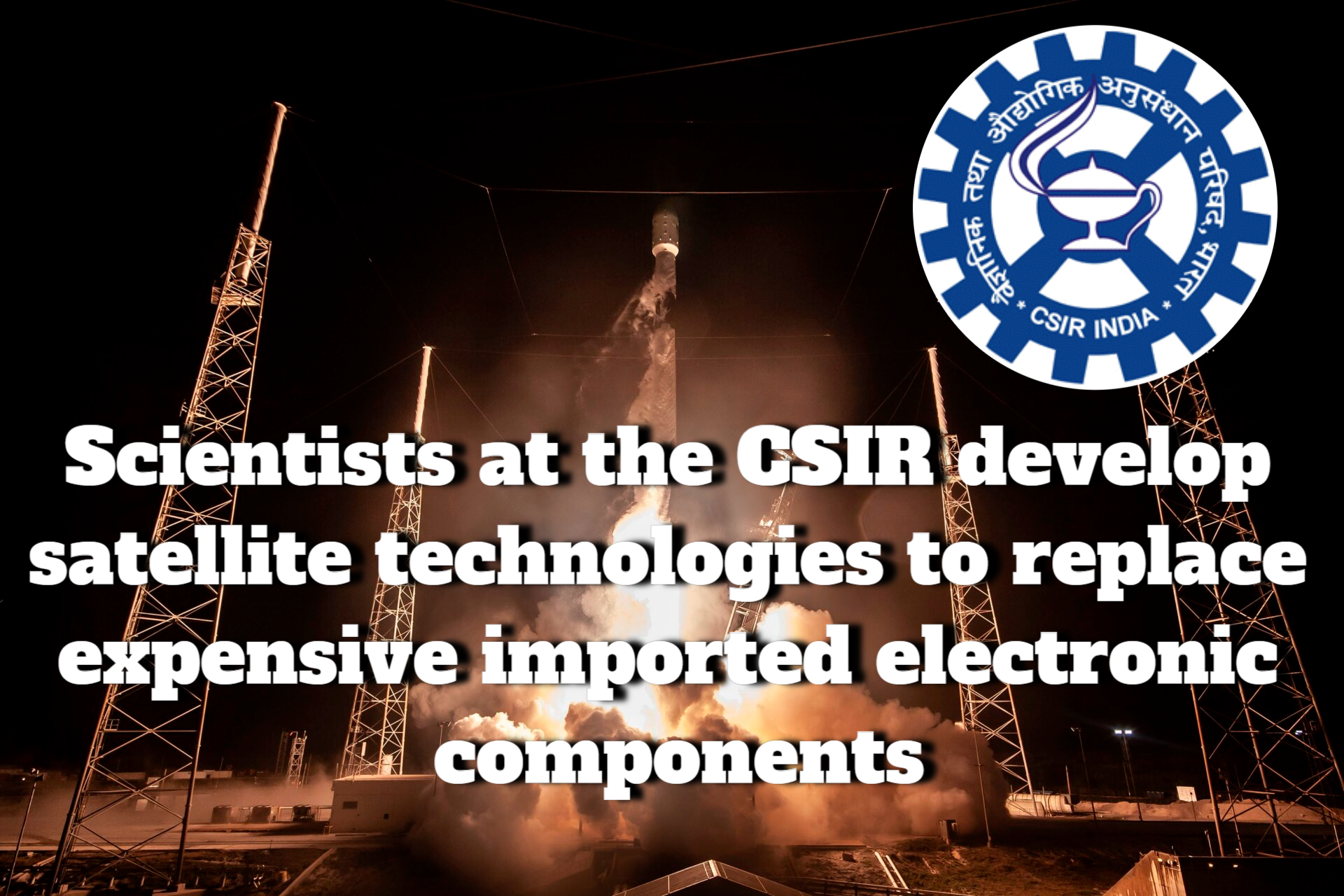 CSIR develops technology for satellites to replace expensive imported electronics