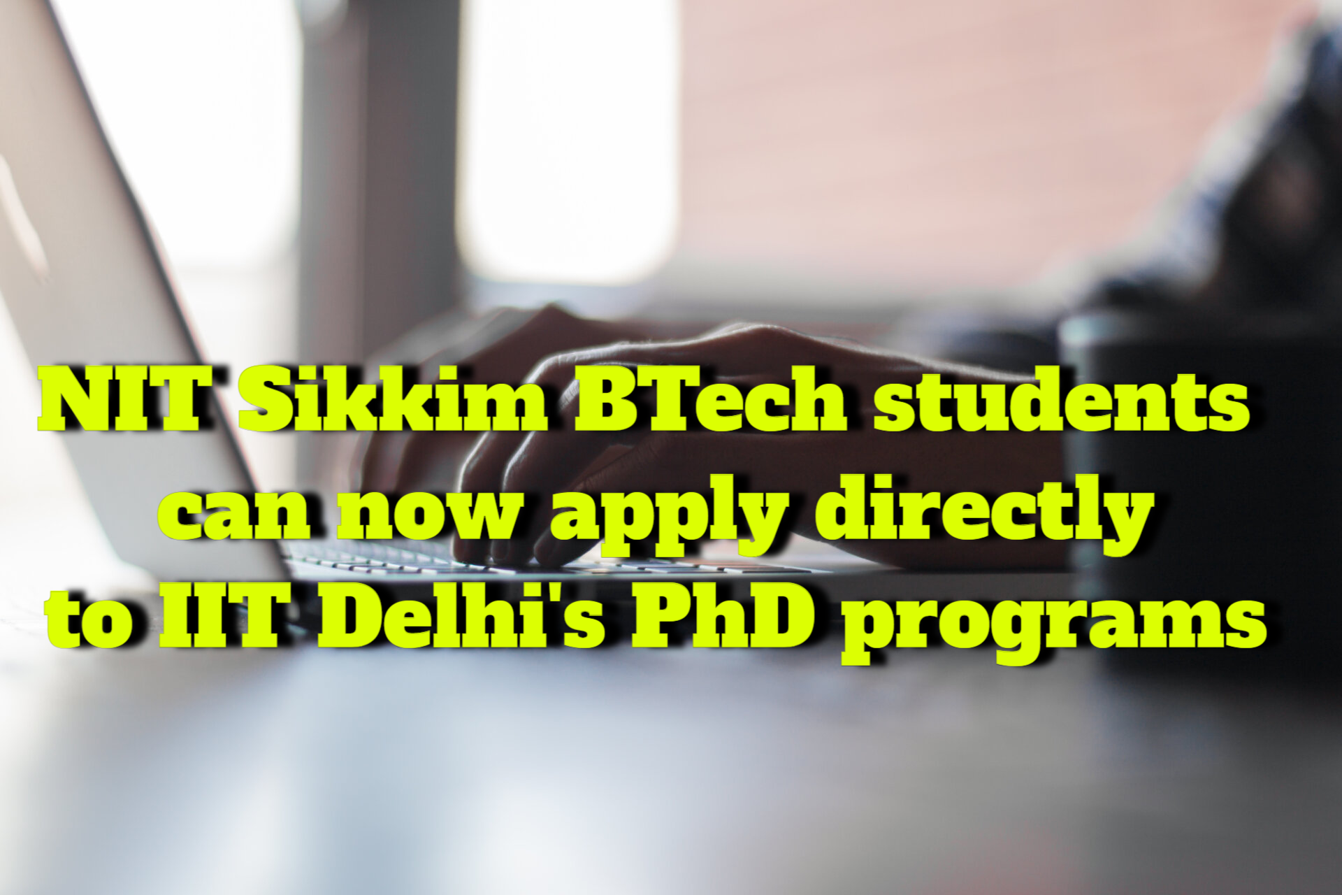 NIT Sikkim BTech students now have access to direct admission to IIT Delhi PhD programs
